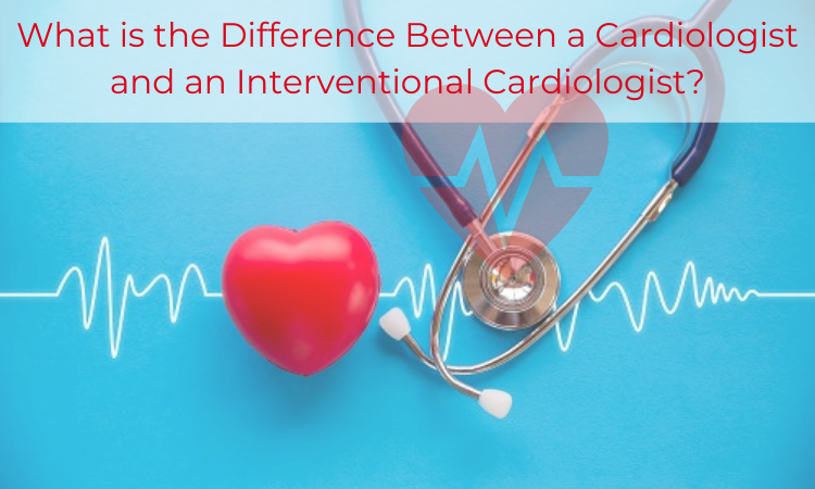 What is the Difference Between a Cardiologist and an Interventional Cardiologist?